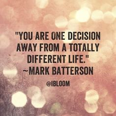 You are one decision away from a totally different life